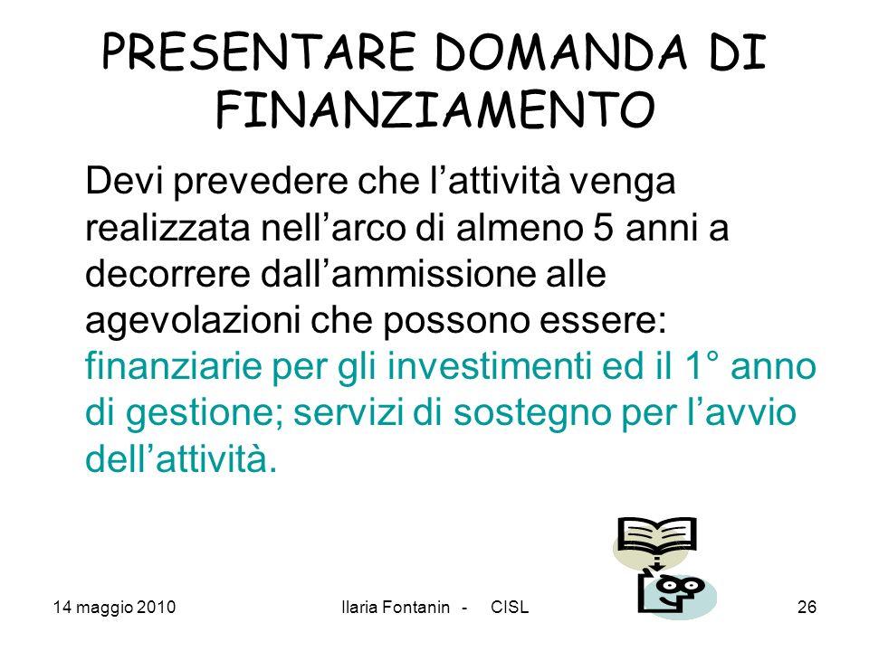 14 maggio 2010Ilaria Fontanin - CISL26 PRESENTARE DOMANDA DI FINANZIAMENTO Devi prevedere che lattività venga realizzata nellarco di almeno 5 anni a d