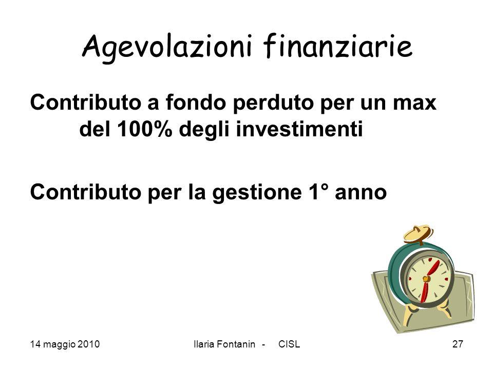 14 maggio 2010Ilaria Fontanin - CISL27 Agevolazioni finanziarie Contributo a fondo perduto per un max del 100% degli investimenti Contributo per la ge