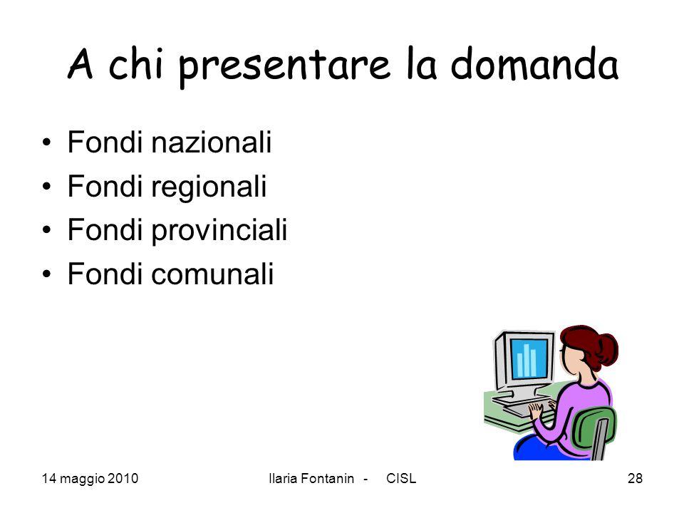 14 maggio 2010Ilaria Fontanin - CISL28 A chi presentare la domanda Fondi nazionali Fondi regionali Fondi provinciali Fondi comunali