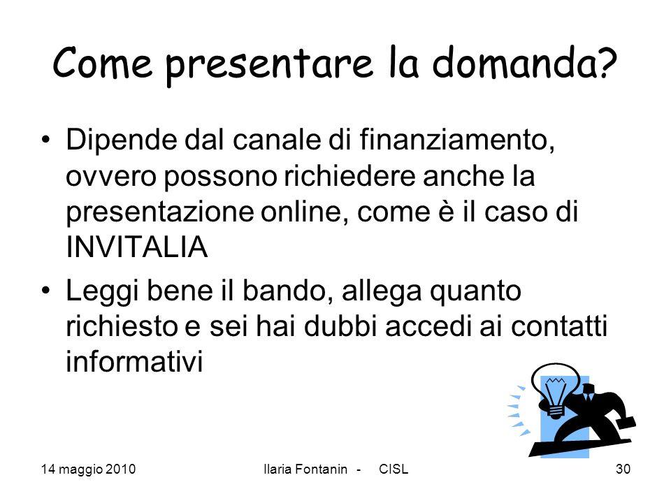 14 maggio 2010Ilaria Fontanin - CISL30 Come presentare la domanda? Dipende dal canale di finanziamento, ovvero possono richiedere anche la presentazio