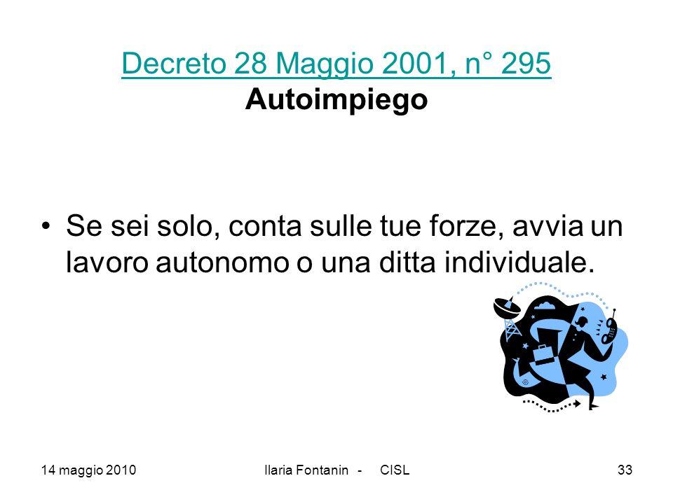 14 maggio 2010Ilaria Fontanin - CISL33 Decreto 28 Maggio 2001, n° 295 Decreto 28 Maggio 2001, n° 295 Autoimpiego Se sei solo, conta sulle tue forze, a