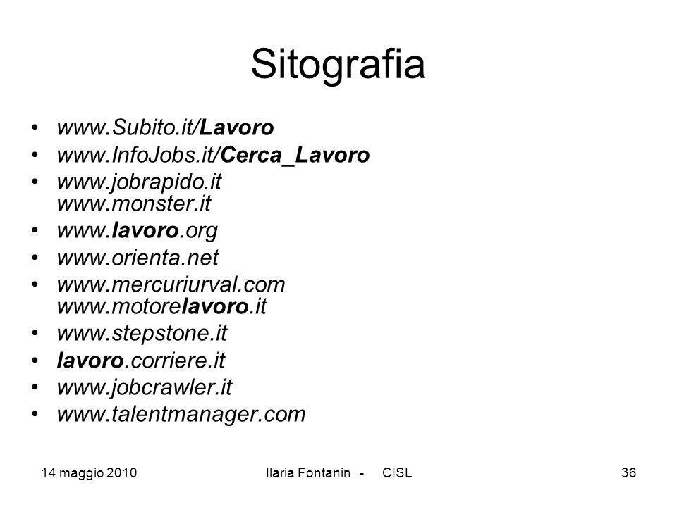 14 maggio 2010Ilaria Fontanin - CISL36 Sitografia www.Subito.it/Lavoro www.InfoJobs.it/Cerca_Lavoro www.jobrapido.it www.monster.it www.lavoro.org www