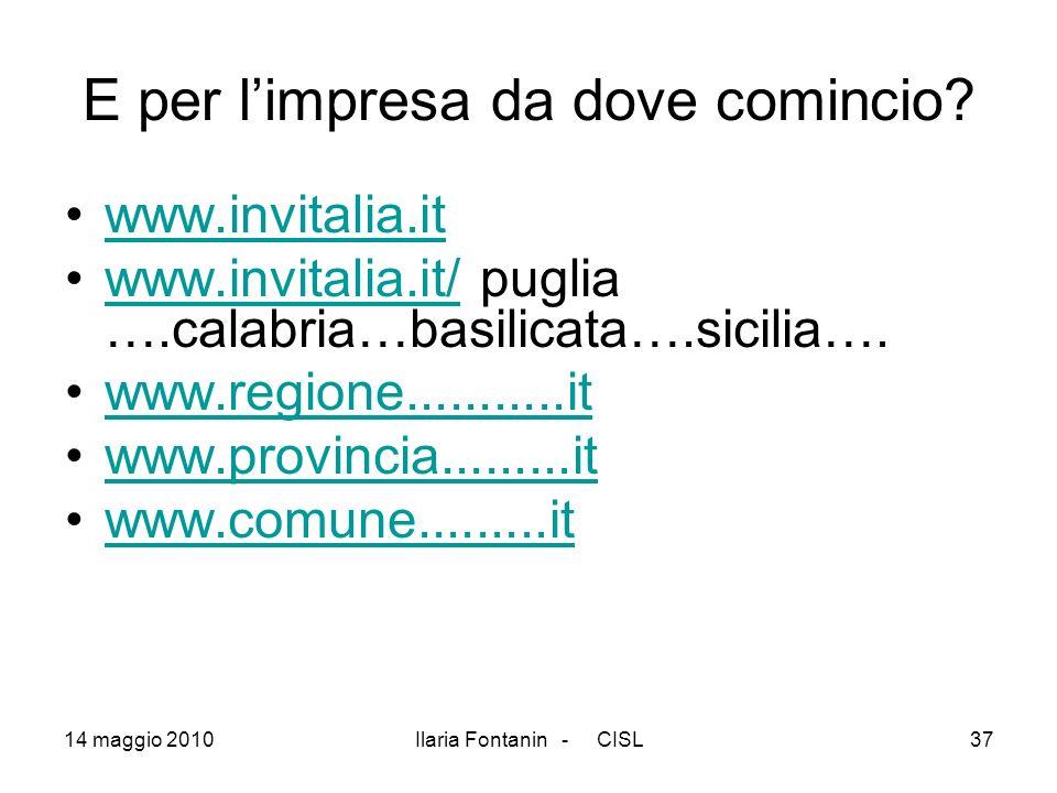 14 maggio 2010Ilaria Fontanin - CISL37 E per limpresa da dove comincio? www.invitalia.it www.invitalia.it/ puglia ….calabria…basilicata….sicilia….www.