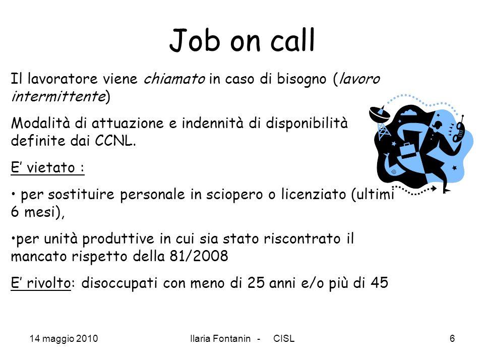 14 maggio 2010Ilaria Fontanin - CISL6 Job on call Il lavoratore viene chiamato in caso di bisogno (lavoro intermittente) Modalità di attuazione e inde