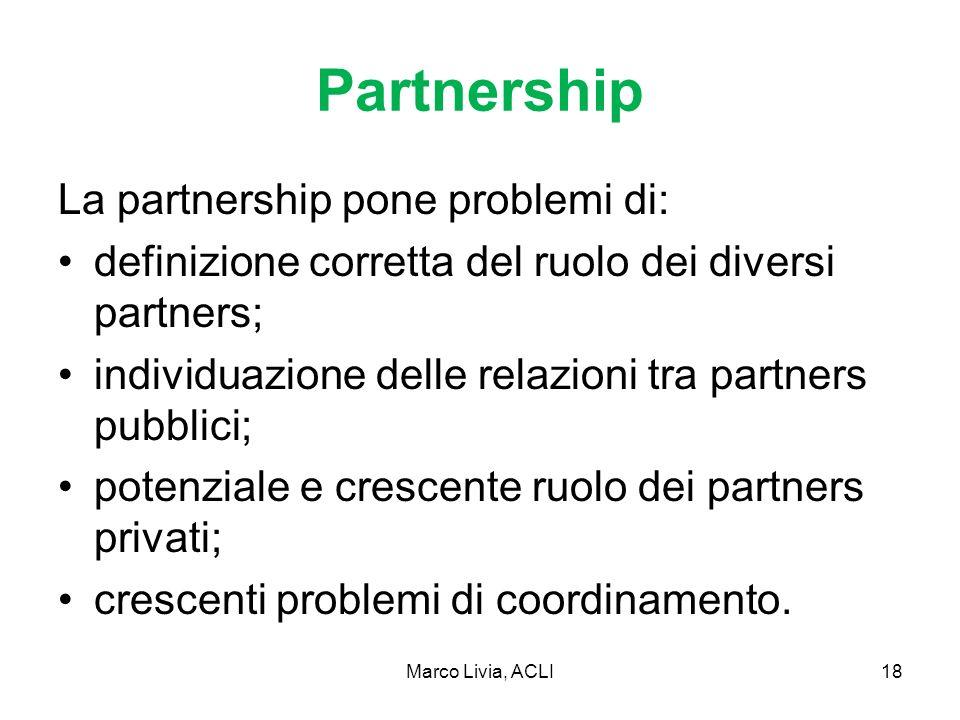 Marco Livia, ACLI18 Partnership La partnership pone problemi di: definizione corretta del ruolo dei diversi partners; individuazione delle relazioni tra partners pubblici; potenziale e crescente ruolo dei partners privati; crescenti problemi di coordinamento.