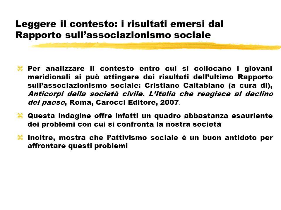 Per analizzare il contesto entro cui si collocano i giovani meridionali si può attingere dai risultati dellultimo Rapporto sullassociazionismo sociale: Cristiano Caltabiano (a cura di), Anticorpi della società civile.