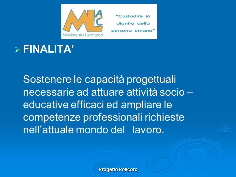 Progetto Policoro FINALITA Sostenere le capacità progettuali necessarie ad attuare attività socio – educative efficaci ed ampliare le competenze professionali richieste nellattuale mondo del lavoro.