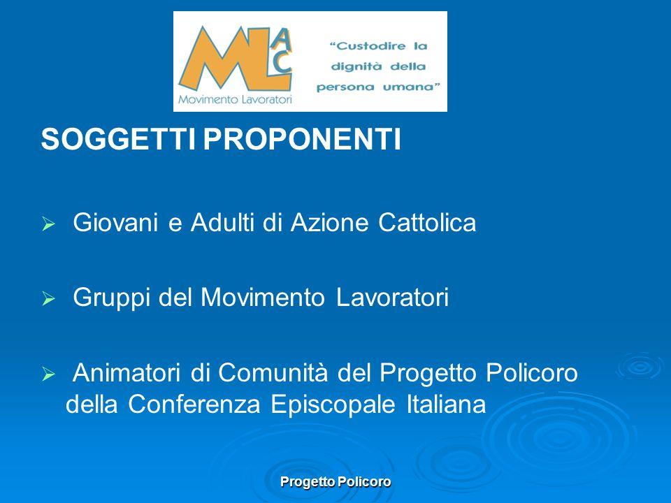 Progetto Policoro SOGGETTI PROPONENTI Giovani e Adulti di Azione Cattolica Gruppi del Movimento Lavoratori Animatori di Comunità del Progetto Policoro