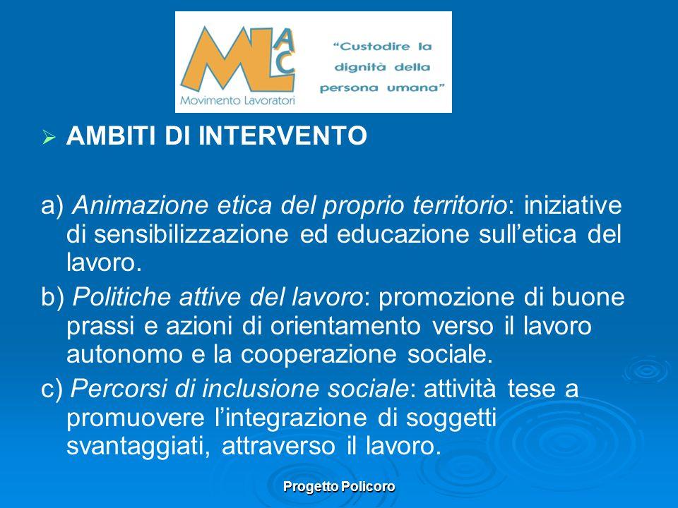 Progetto Policoro AMBITI DI INTERVENTO a) Animazione etica del proprio territorio: iniziative di sensibilizzazione ed educazione sulletica del lavoro.