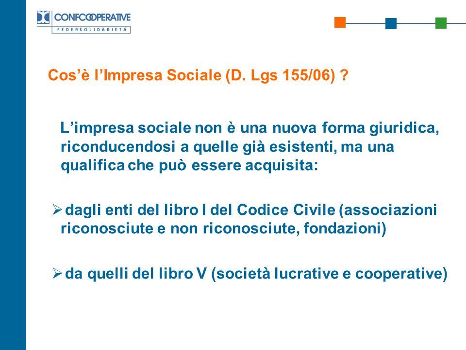 Cosè lImpresa Sociale (D. Lgs 155/06) ? Limpresa sociale non è una nuova forma giuridica, riconducendosi a quelle già esistenti, ma una qualifica che