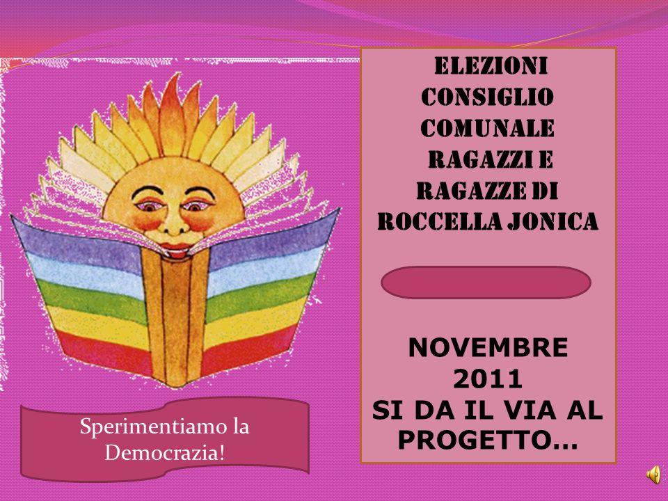 Elezioni Consiglio comunale ragazzi e ragazze Di Roccella Jonica NOVEMBRE 2011 SI DA IL VIA AL PROGETTO… Sperimentiamo la Democrazia!