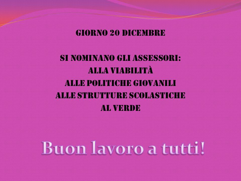 Giorno 20 Dicembre Si nominano gli assessori: Alla Viabilità Alle politiche giovanili Alle strutture scolastiche Al Verde