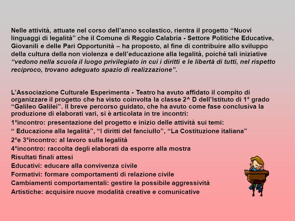 Nelle attività, attuate nel corso dellanno scolastico, rientra il progetto Nuovi linguaggi di legalità che il Comune di Reggio Calabria - Settore Politiche Educative, Giovanili e delle Pari Opportunità – ha proposto, al fine di contribuire allo sviluppo della cultura della non violenza e delleducazione alla legalità, poiché tali iniziative vedono nella scuola il luogo privilegiato in cui i diritti e le libertà di tutti, nel rispetto reciproco, trovano adeguato spazio di realizzazione.