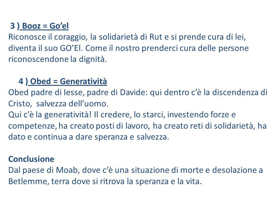 3 ) Booz = Goel Riconosce il coraggio, la solidarietà di Rut e si prende cura di lei, diventa il suo GOEl.