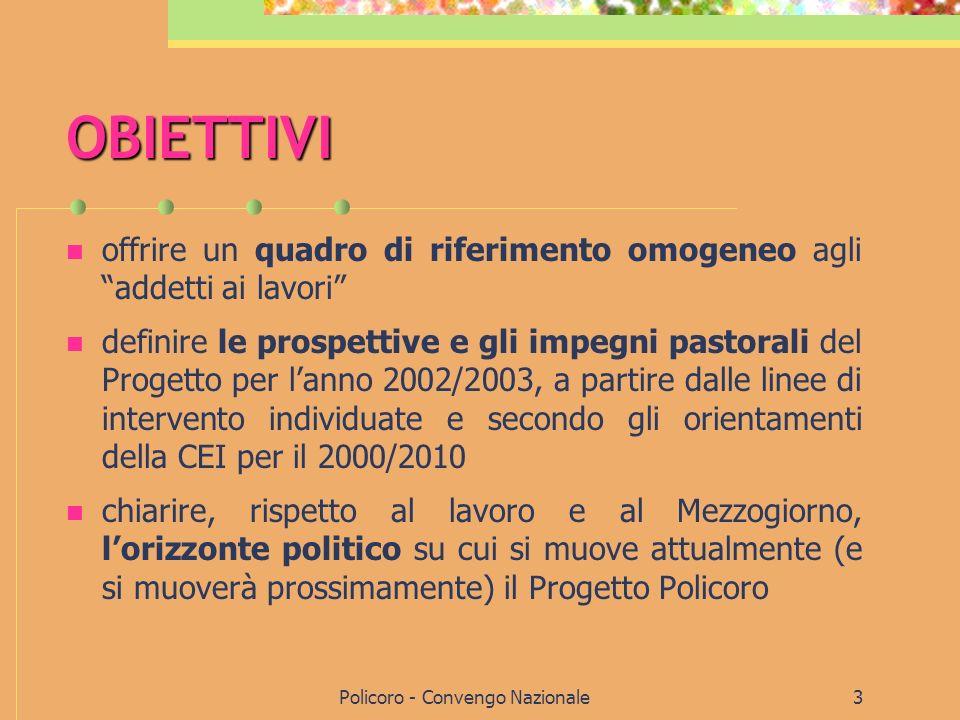 Policoro - Convengo Nazionale3 OBIETTIVI offrire un quadro di riferimento omogeneo agli addetti ai lavori definire le prospettive e gli impegni pastorali del Progetto per lanno 2002/2003, a partire dalle linee di intervento individuate e secondo gli orientamenti della CEI per il 2000/2010 chiarire, rispetto al lavoro e al Mezzogiorno, lorizzonte politico su cui si muove attualmente (e si muoverà prossimamente) il Progetto Policoro