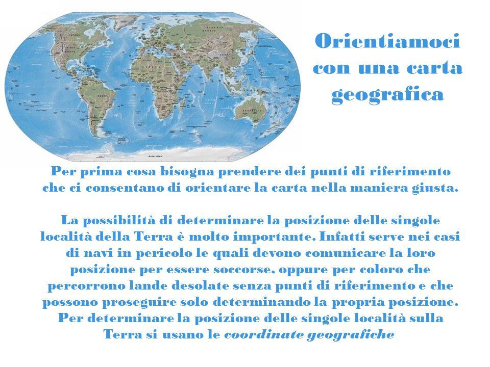 Orientiamoci con una carta geografica Per prima cosa bisogna prendere dei punti di riferimento che ci consentano di orientare la carta nella maniera g