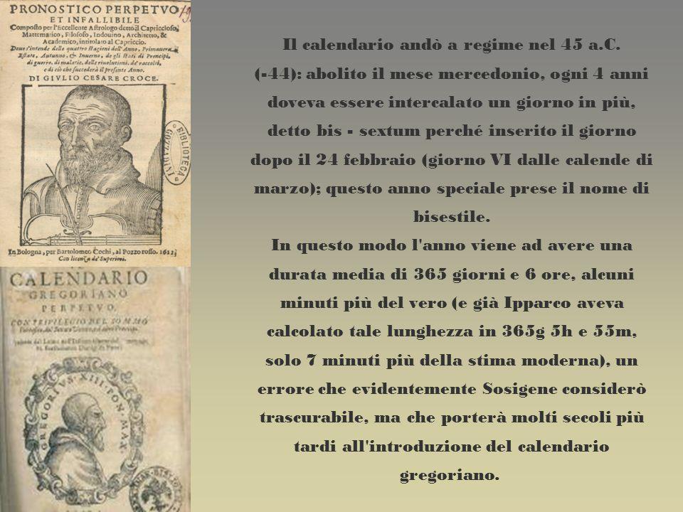 Il calendario andò a regime nel 45 a.C. (-44): abolito il mese mercedonio, ogni 4 anni doveva essere intercalato un giorno in più, detto bis - sextum