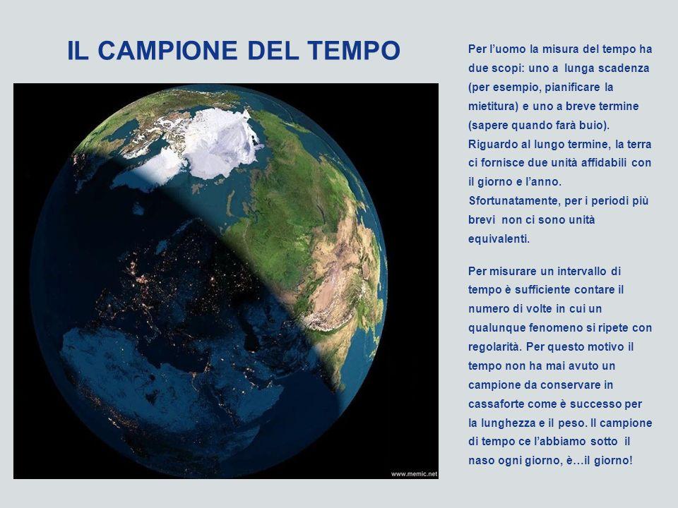 IL CAMPIONE DEL TEMPO Per luomo la misura del tempo ha due scopi: uno a lunga scadenza (per esempio, pianificare la mietitura) e uno a breve termine (