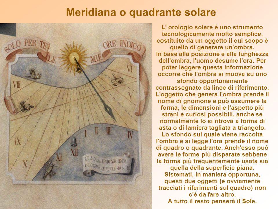 L orologio solare è uno strumento tecnologicamente molto semplice, costituito da un oggetto il cui scopo è quello di generare un'ombra. In base alla p