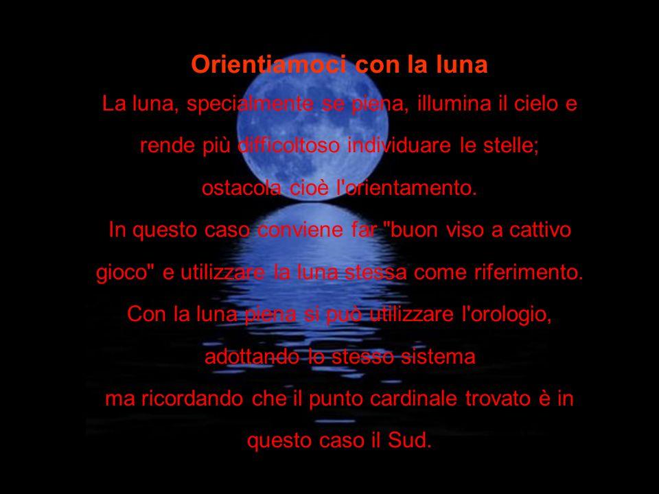 Orientiamoci con la luna La luna, specialmente se piena, illumina il cielo e rende più difficoltoso individuare le stelle; ostacola cioè l'orientament