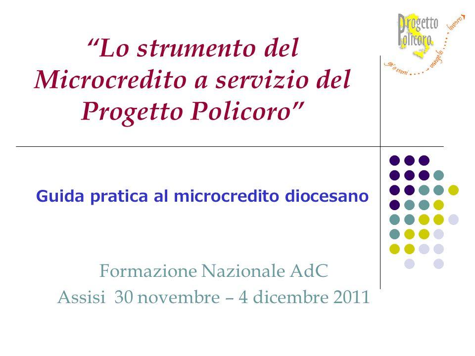 Formazione Nazionale AdC Assisi 30 novembre – 4 dicembre 2011 Lo strumento del Microcredito a servizio del Progetto Policoro Guida pratica al microcredito diocesano