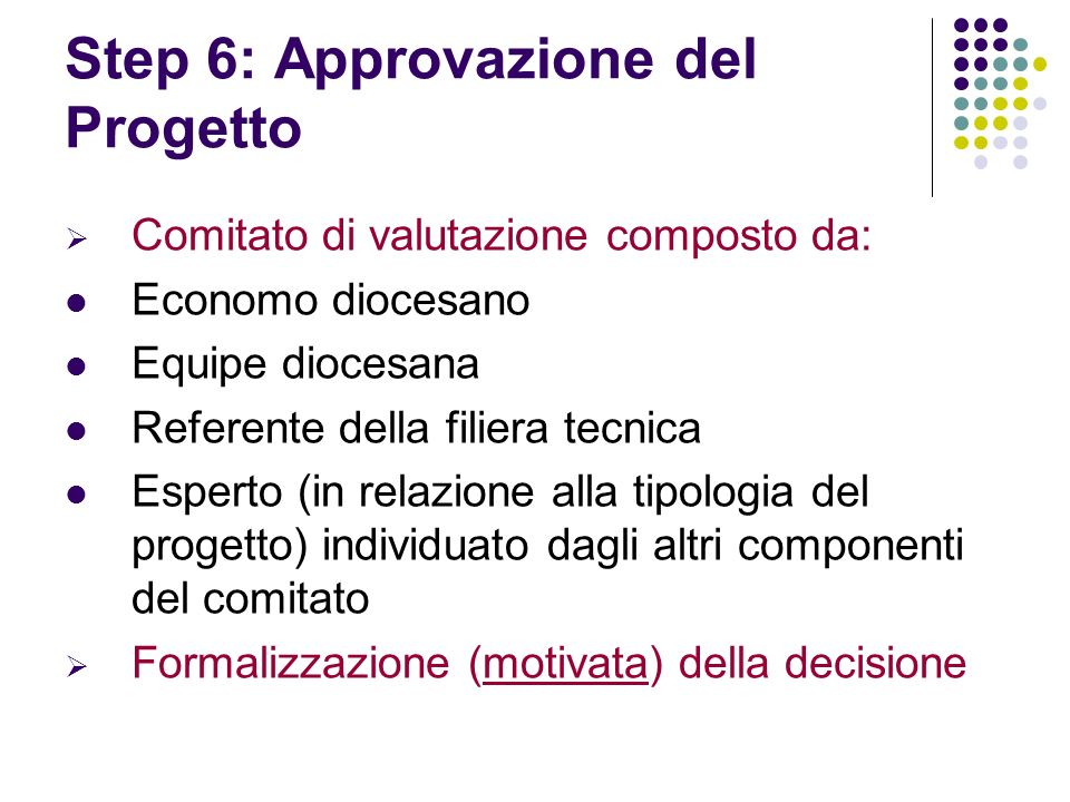 Step 6: Approvazione del Progetto Comitato di valutazione composto da: Economo diocesano Equipe diocesana Referente della filiera tecnica Esperto (in relazione alla tipologia del progetto) individuato dagli altri componenti del comitato Formalizzazione (motivata) della decisione