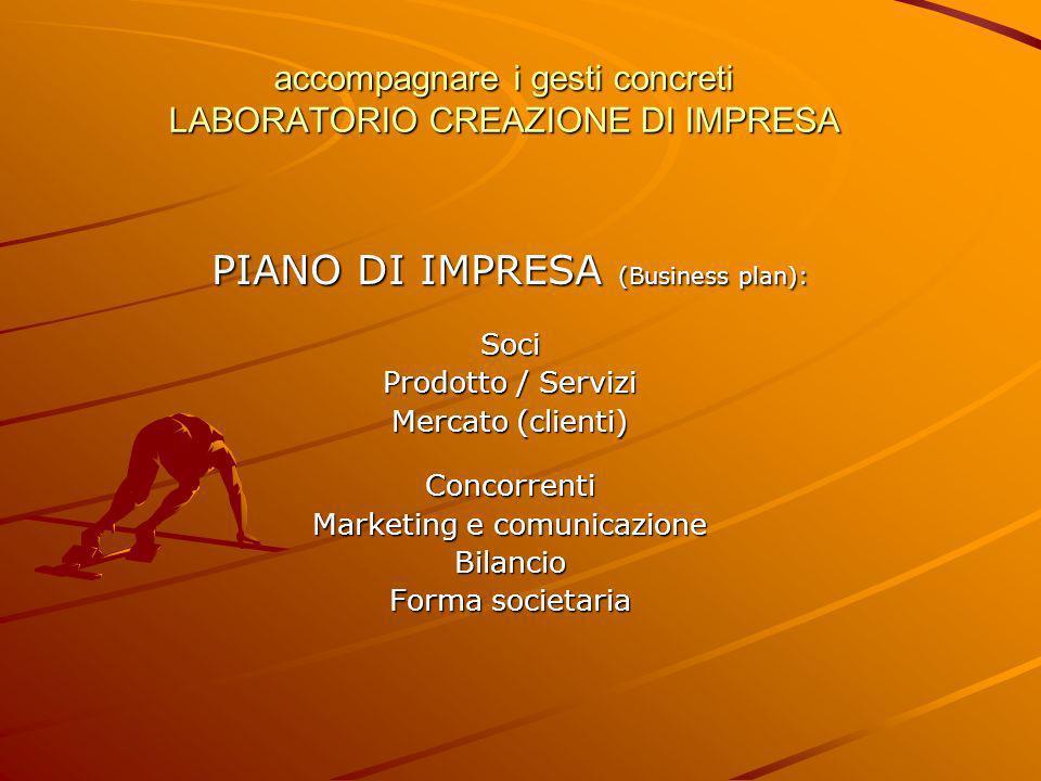 accompagnare i gesti concreti LABORATORIO CREAZIONE DI IMPRESA PIANO DI IMPRESA (Business plan): Soci Prodotto / Servizi Mercato (clienti) Concorrenti Marketing e comunicazione Bilancio Forma societaria