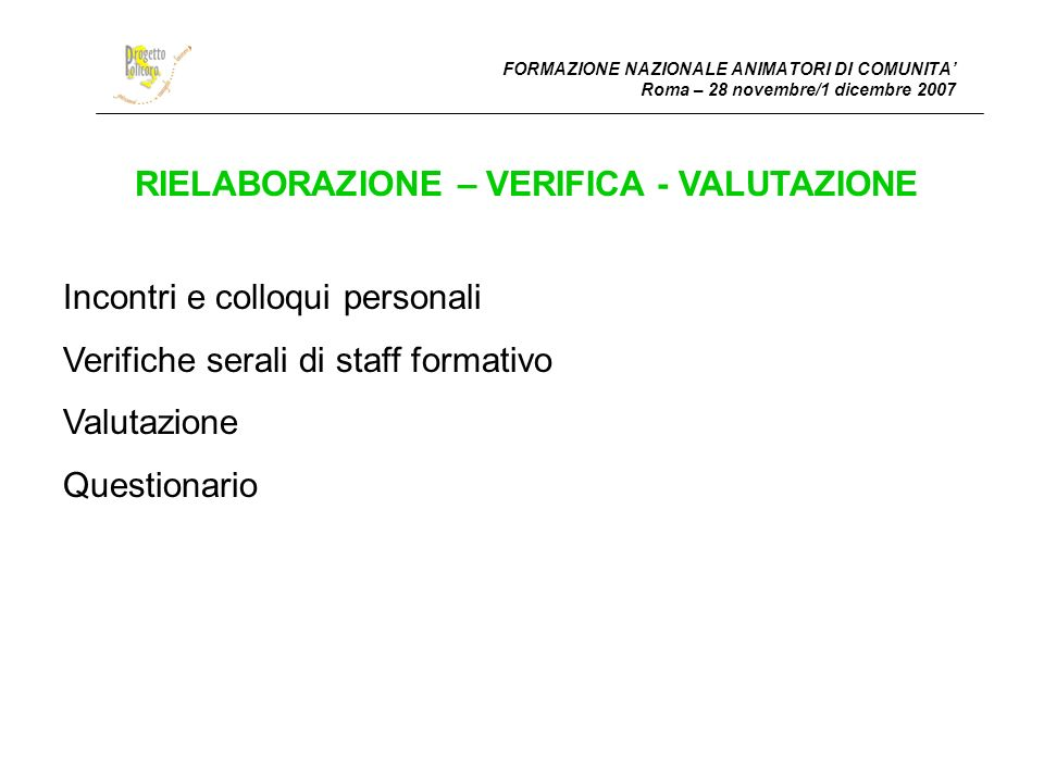 FORMAZIONE NAZIONALE ANIMATORI DI COMUNITA Roma – 28 novembre/1 dicembre 2007 RIELABORAZIONE – VERIFICA - VALUTAZIONE Incontri e colloqui personali Verifiche serali di staff formativo Valutazione Questionario