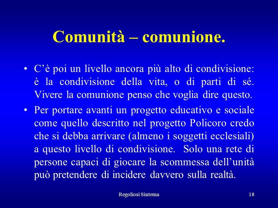 Regoliosi Sintema18 Comunità – comunione. Cè poi un livello ancora più alto di condivisione: è la condivisione della vita, o di parti di sé. Vivere la