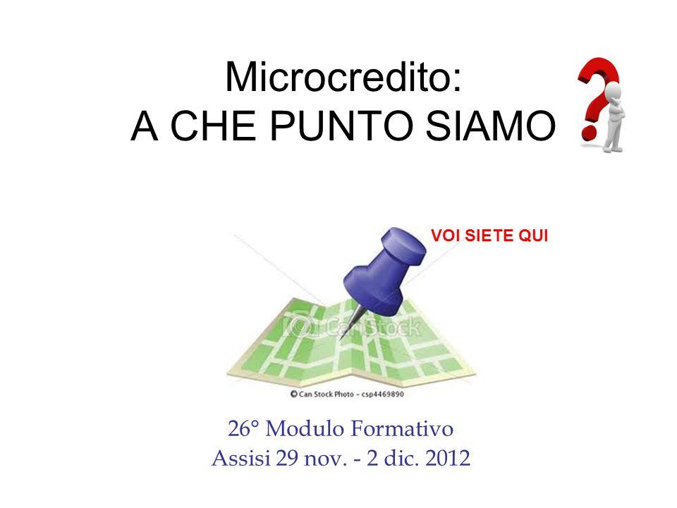 Microcredito: A CHE PUNTO SIAMO 26° Modulo Formativo Assisi 29 nov. - 2 dic. 2012 VOI SIETE QUI