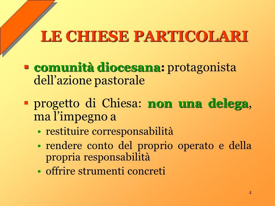 4 LE CHIESE PARTICOLARI comunità diocesana comunità diocesana: protagonista dellazione pastorale non una delega progetto di Chiesa: non una delega, ma