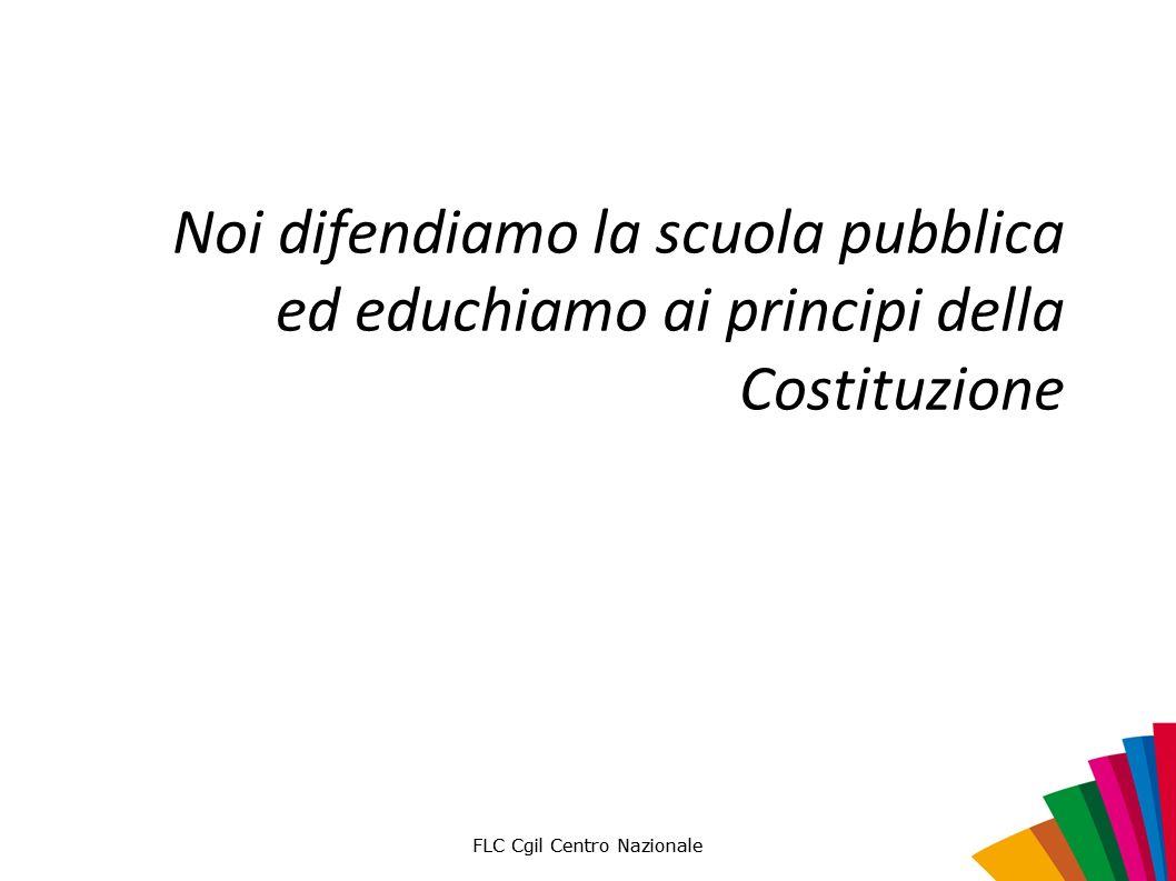 FLC Cgil Centro Nazionale Noi difendiamo la scuola pubblica ed educhiamo ai principi della Costituzione FLC Cgil Centro Nazionale