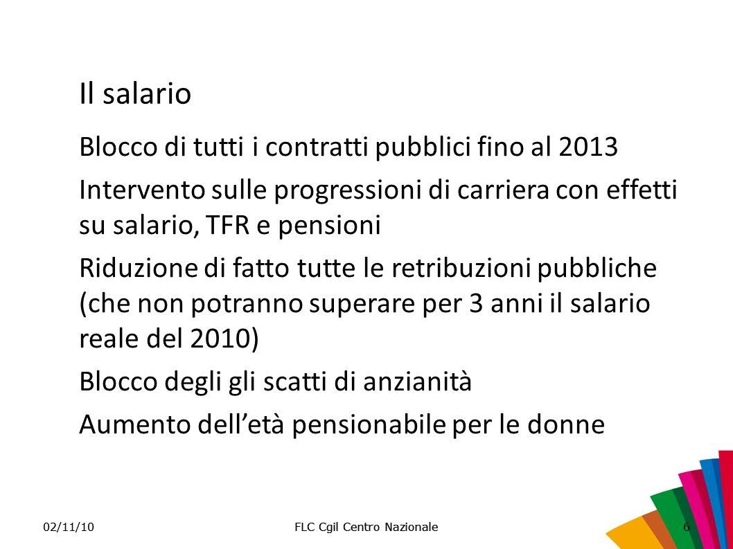 FLC Cgil Centro Nazionale02/11/10FLC Cgil Centro Nazionale6 Il salario Blocco di tutti i contratti pubblici fino al 2013 Intervento sulle progressioni