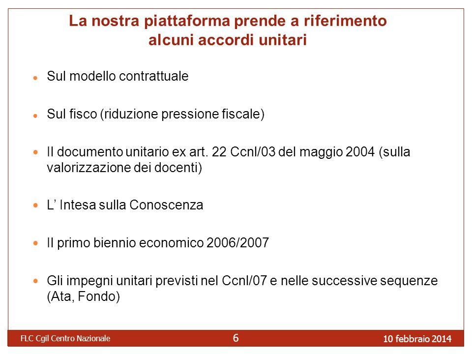 10 febbraio 2014 FLC Cgil Centro Nazionale 6 La nostra piattaforma prende a riferimento alcuni accordi unitari Sul modello contrattuale Sul fisco (riduzione pressione fiscale) Il documento unitario ex art.