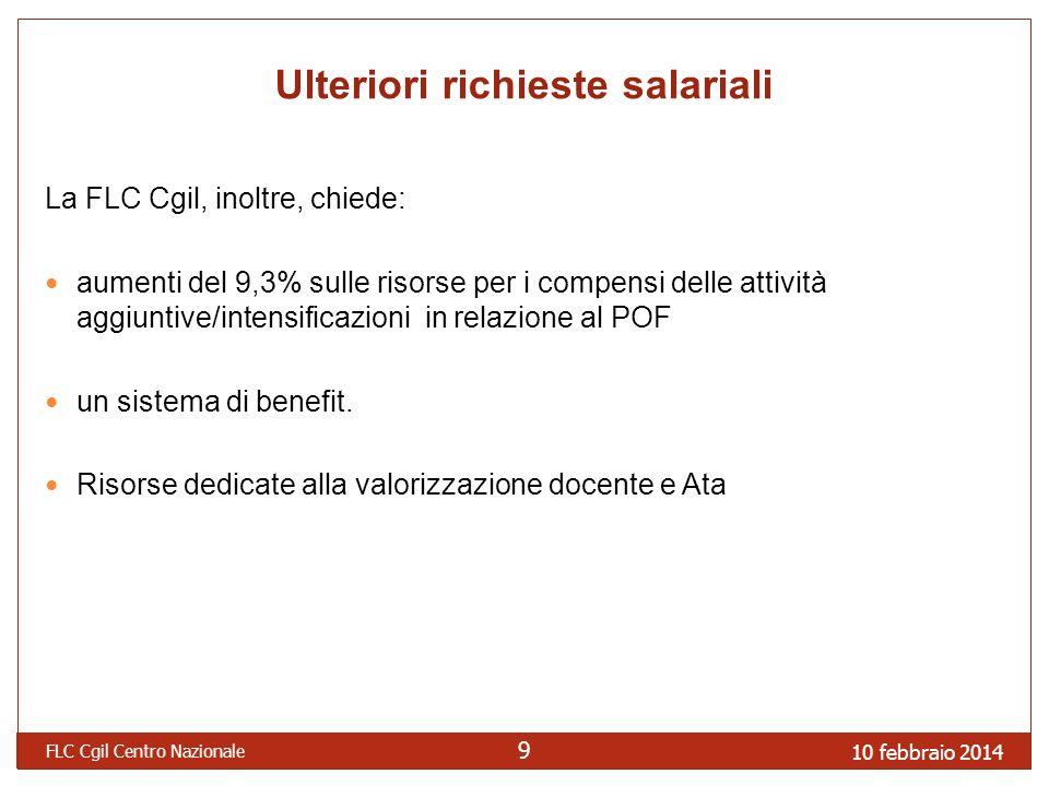 10 febbraio 2014 FLC Cgil Centro Nazionale 9 Ulteriori richieste salariali La FLC Cgil, inoltre, chiede: aumenti del 9,3% sulle risorse per i compensi delle attività aggiuntive/intensificazioni in relazione al POF un sistema di benefit.