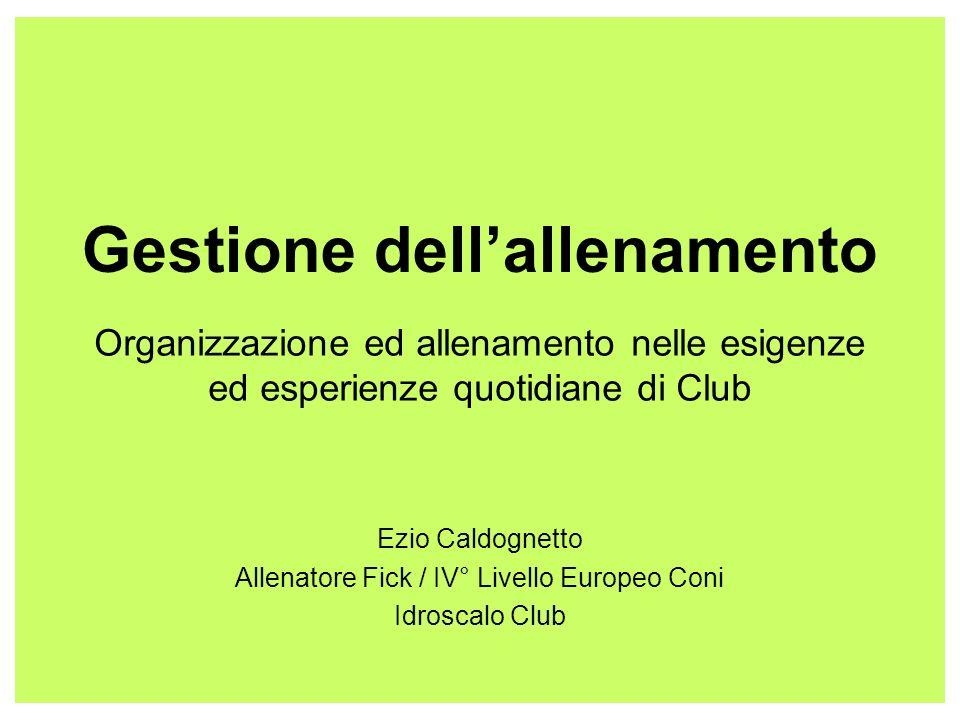 Gestione dellallenamento Organizzazione ed allenamento nelle esigenze ed esperienze quotidiane di Club Ezio Caldognetto Allenatore Fick / IV° Livello