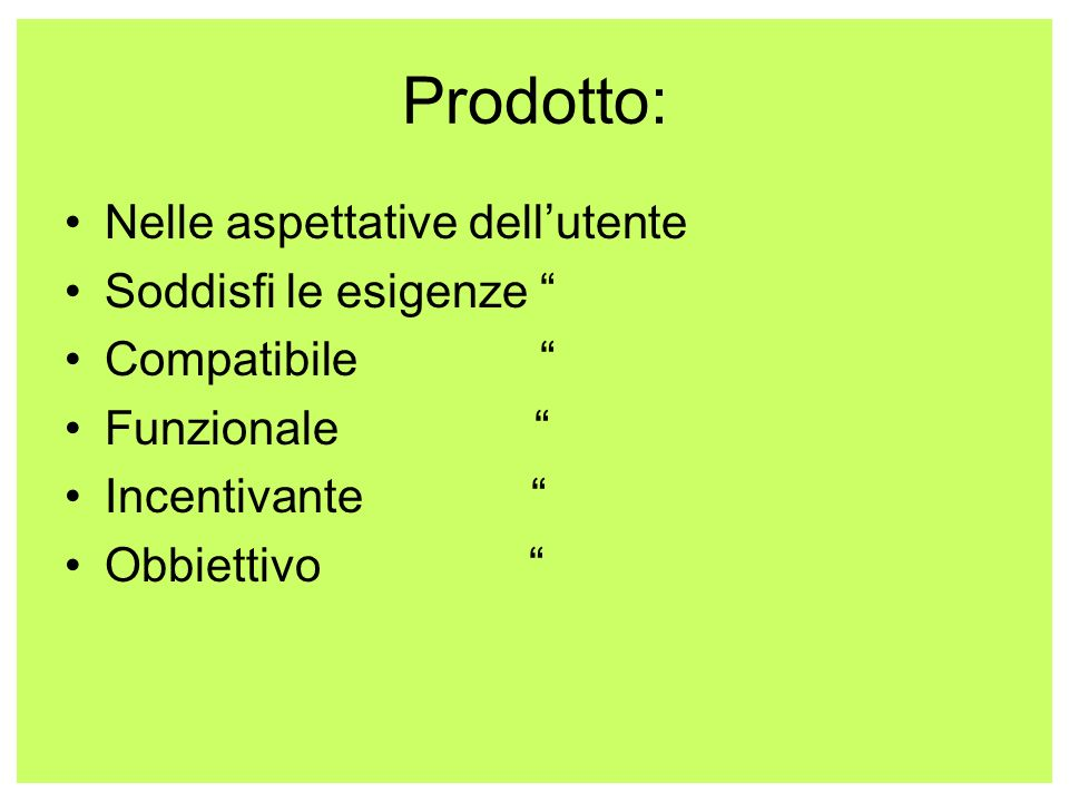 Prodotto: Nelle aspettative dellutente Soddisfi le esigenze Compatibile Funzionale Incentivante Obbiettivo