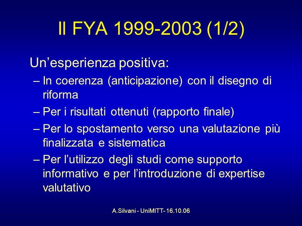 A.Silvani - UniMITT- 16.10.06 Il FYA 1999-2003 (1/2) Unesperienza positiva: –In coerenza (anticipazione) con il disegno di riforma –Per i risultati ottenuti (rapporto finale) –Per lo spostamento verso una valutazione più finalizzata e sistematica –Per lutilizzo degli studi come supporto informativo e per lintroduzione di expertise valutativo
