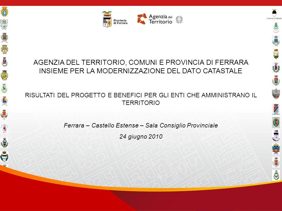 In collaborazione con AGENZIA DEL TERRITORIO, COMUNI E PROVINCIA DI FERRARA INSIEME PER LA MODERNIZZAZIONE DEL DATO CATASTALE RISULTATI DEL PROGETTO E BENEFICI PER GLI ENTI CHE AMMINISTRANO IL TERRITORIO Ferrara – Castello Estense – Sala Consiglio Provinciale 24 giugno 2010