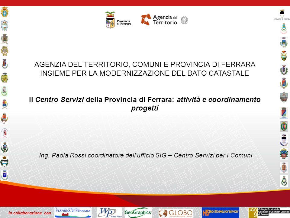 In collaborazione con AGENZIA DEL TERRITORIO, COMUNI E PROVINCIA DI FERRARA INSIEME PER LA MODERNIZZAZIONE DEL DATO CATASTALE Il Centro Servizi della Provincia di Ferrara: attività e coordinamento progetti Ing.
