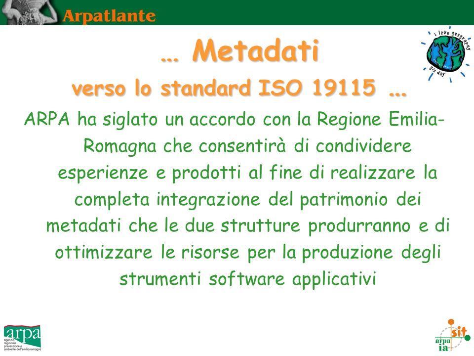 … Metadati verso lo standard ISO 19115 … ARPA ha siglato un accordo con la Regione Emilia- Romagna che consentirà di condividere esperienze e prodotti al fine di realizzare la completa integrazione del patrimonio dei metadati che le due strutture produrranno e di ottimizzare le risorse per la produzione degli strumenti software applicativi