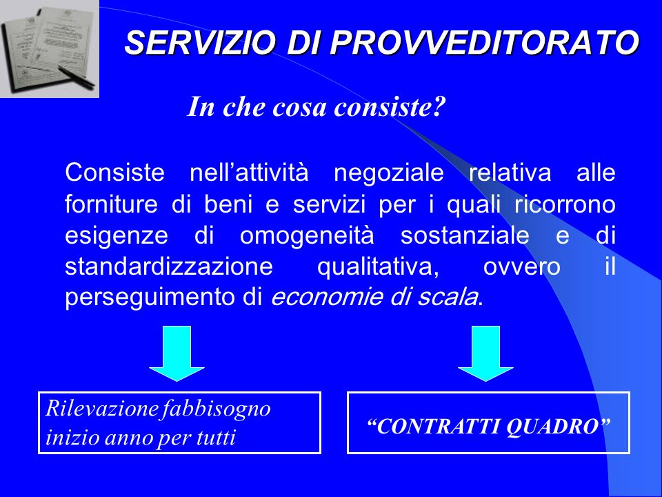 SERVIZIO DI PROVVEDITORATO Consiste nellattività negoziale relativa alle forniture di beni e servizi per i quali ricorrono esigenze di omogeneità sostanziale e di standardizzazione qualitativa, ovvero il perseguimento di economie di scala.