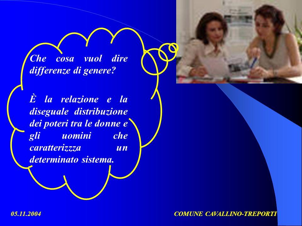 05.11.2004COMUNE CAVALLINO-TREPORTI Che cosa vuol dire differenze di genere? È la relazione e la diseguale distribuzione dei poteri tra le donne e gli