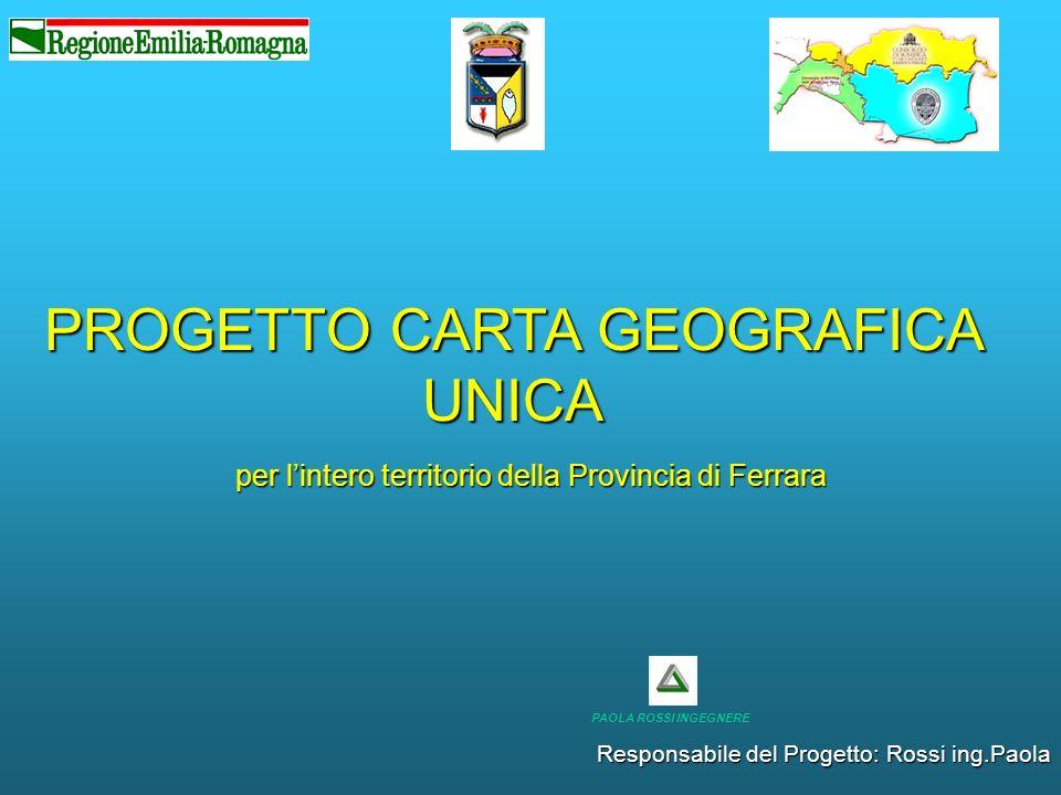 PROGETTO CARTA GEOGRAFICA UNICA per lintero territorio della Provincia di Ferrara Responsabile del Progetto: Rossi ing.Paola PAOLA ROSSI INGEGNERE
