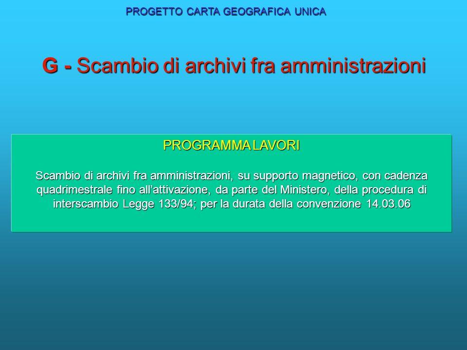 G - Scambio di archivi fra amministrazioni PROGRAMMA LAVORI Scambio di archivi fra amministrazioni, su supporto magnetico, con cadenza quadrimestrale fino allattivazione, da parte del Ministero, della procedura di interscambio Legge 133/94; per la durata della convenzione 14.03.06 PROGETTO CARTA GEOGRAFICA UNICA