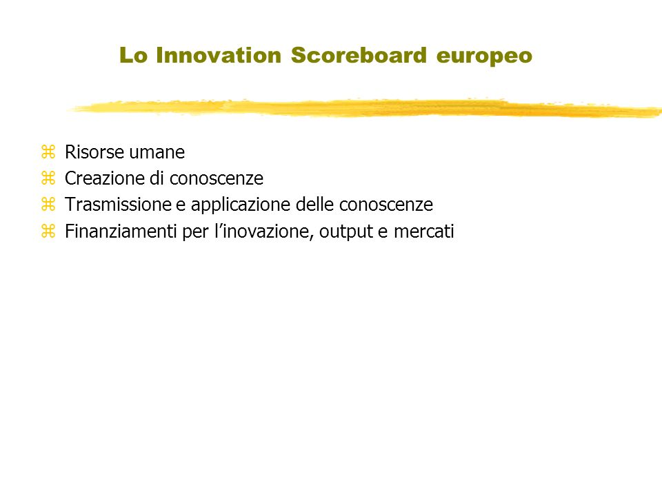 Lo Innovation Scoreboard europeo zRisorse umane zCreazione di conoscenze zTrasmissione e applicazione delle conoscenze zFinanziamenti per linovazione, output e mercati