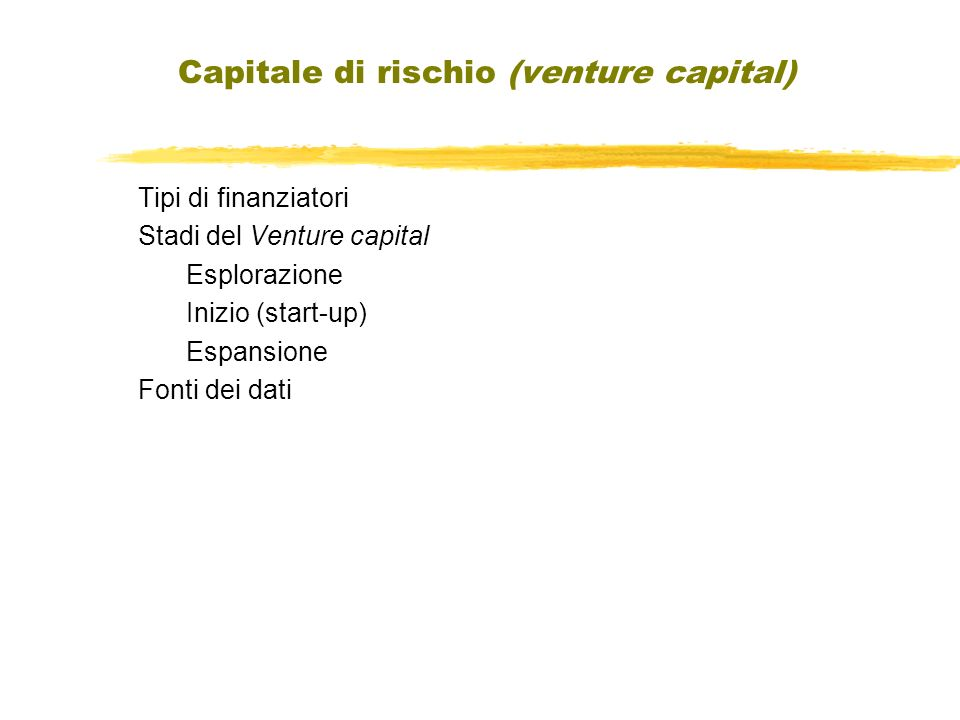 Capitale di rischio (venture capital) Tipi di finanziatori Stadi del Venture capital Esplorazione Inizio (start-up) Espansione Fonti dei dati