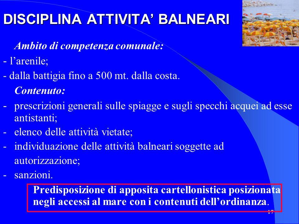 17 DISCIPLINA ATTIVITA BALNEARI Ambito di competenza comunale: - larenile; - dalla battigia fino a 500 mt. dalla costa. Contenuto: - prescrizioni gene