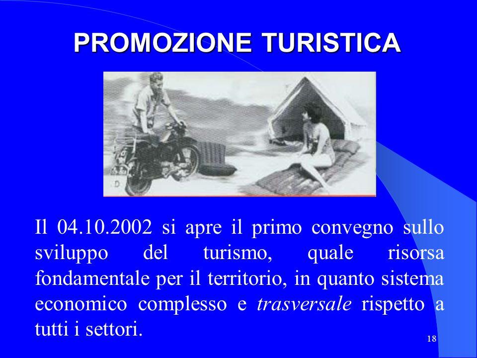 18 PROMOZIONE TURISTICA Il 04.10.2002 si apre il primo convegno sullo sviluppo del turismo, quale risorsa fondamentale per il territorio, in quanto si