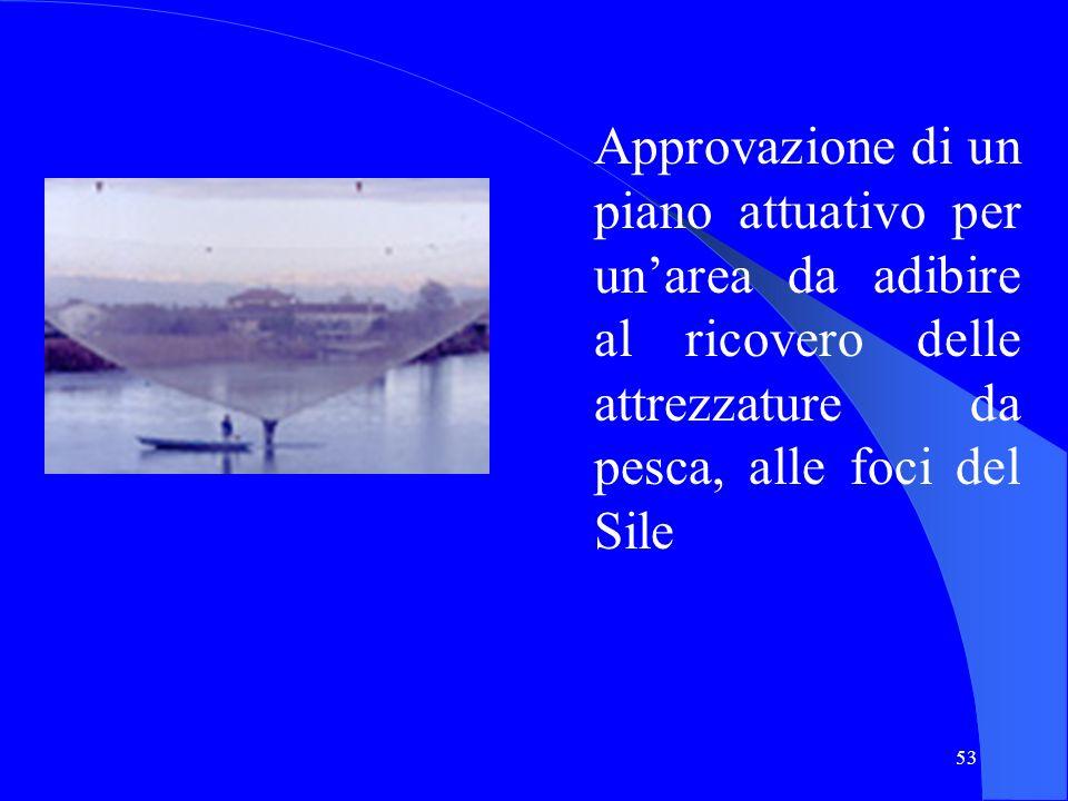 53 Approvazione di un piano attuativo per unarea da adibire al ricovero delle attrezzature da pesca, alle foci del Sile